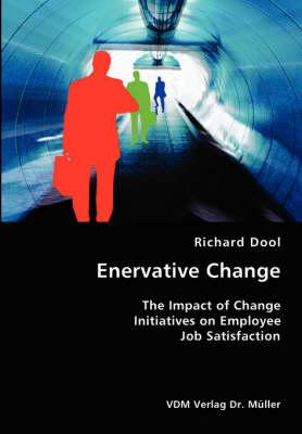 Enervative Change- The Impact of Change Initiatives on Employee Job Satisfaction (Paperback)