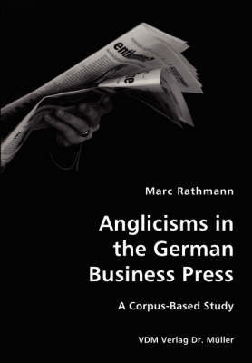 Anglicisms in the German Business Press- A Corpus-Based Study (Paperback)