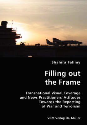 Filling Out the Frame- Transnational Visual Coverage and News Practitioners' Attitudes Towards the Reporting of War and Terrorism (Paperback)