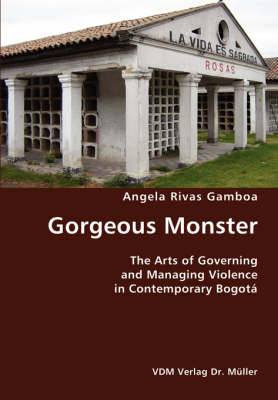 Gorgeous Monster- The Arts of Governing and Managing Violence in Contemporary Bogota (Paperback)