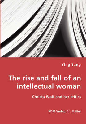 The Rise and Fall of an Intellectual Woman - Christa Wolf and Her Critics (Paperback)