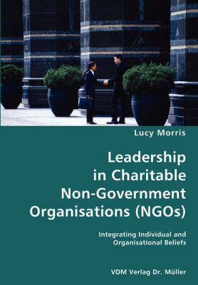 Leadership in Charitable Non-Government Organisations (Ngos)- Integrating Individual and Organisational Beliefs (Paperback)