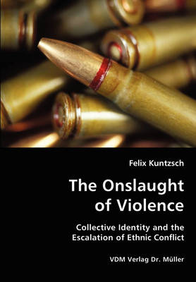 The Onslaught of Violence - Collective Identity and the Escalation of Ethnic Conflict (Paperback)