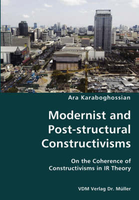 Modernist and Post-Structural Constructivisms- On the Coherence of Constructivisms in IR Theory (Paperback)
