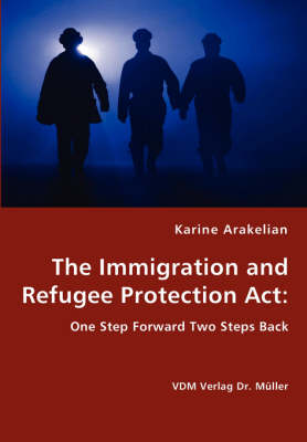 The Immigration and Refugee Protection ACT - One Step Forward Two Steps Back (Paperback)