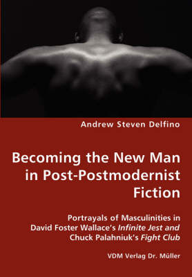 Becoming the New Man in Post-Postmodernist Fiction - Portrayals of Masculinities in David Foster Wallace's Infinite Jest and Chuck Palahniuk's Fight Club (Paperback)