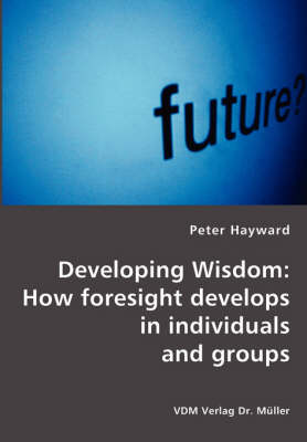 Developing Wisdom: How Foresight Develops in Individuals and Groups (Paperback)