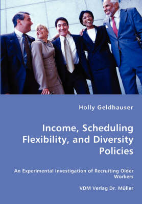 Income, Scheduling Flexibility, and Diversity Policies -An Experimental Investigation of Recruiting Older Workers (Paperback)