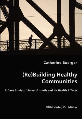 (Re)Building Healthy Communities - A Case Study of Smart Growth and Its Health Effects (Paperback)