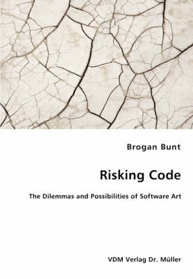 Risking Code - The Dilemmas and Possibilities of Software Art (Paperback)
