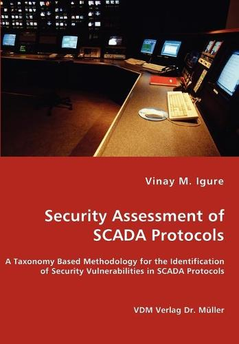 Security Assessment of Scada Protocols - A Taxonomy Based Methodology for the Identification of Security Vulnerabilities in Scada Protocols (Paperback)