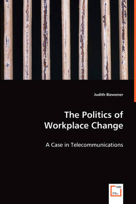 The Politics of Workplace Change - A Case in Telecommunications (Paperback)