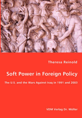 Soft Power in Foreign Policy - The U.S. and the Wars Against Iraq in 1991 and 2003 (Paperback)
