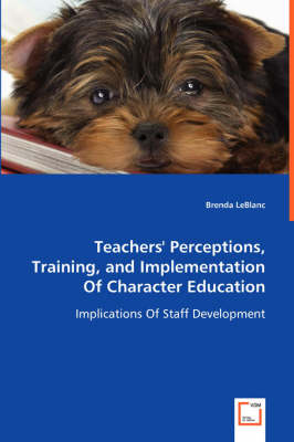 Teachers' Perceptions, Training, and Implementation of Character Education - Implications of Staff Development (Paperback)