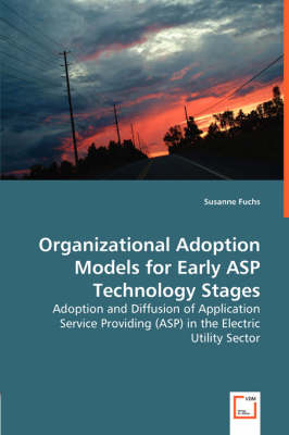 Organizational Adoption Models for Early ASP Technology Stages - Adoption and Diffusion of Application Service Providing (ASP) in the Electric Utility Sector (Paperback)
