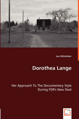 Dorothea Lange - Her Approach to the Documentary Style During FDR's New Deal (Paperback)