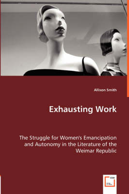 Exhausting Work - The Struggle for Women's Emancipation and Autonomy in the Literature of the Weimar Republic (Paperback)