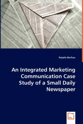 An Integrated Marketing Communication Case Study of a Small Daily Newspaper (Paperback)