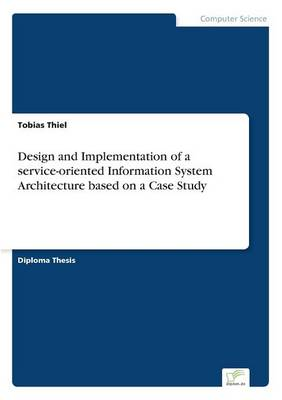 Design and Implementation of a Service-Oriented Information System Architecture Based on a Case Study (Paperback)