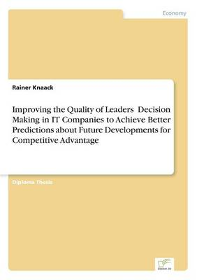Improving the Quality of Leaders' Decision Making in It Companies to Achieve Better Predictions Aboutfuture Developments for Competitive Advantage (Paperback)