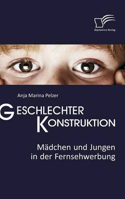Geschlechterkonstruktion: Madchen Und Jungen in Der Fernsehwerbung (Hardback)