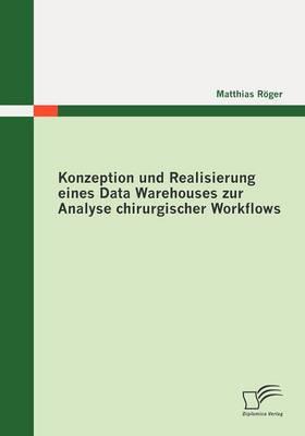Konzeption Und Realisierung Eines Data Warehouses Zur Analyse Chirurgischer Workflows (Paperback)