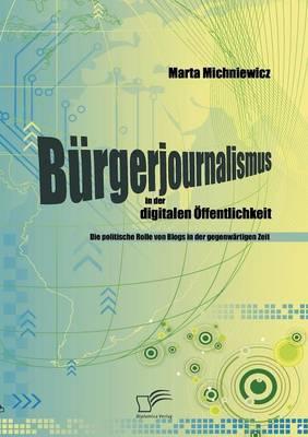B Rgerjournalismus in Der Digitalen Ffentlichkeit: Die Politische Rolle Von Blogs in Der Gegenw Rtigen Zeit (Paperback)