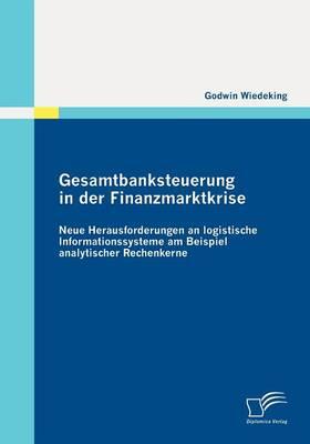 Gesamtbanksteuerung in Der Finanzmarktkrise: Neue Herausforderungen an Logistische Informationssysteme Am Beispiel Analytischer Rechenkerne (Paperback)