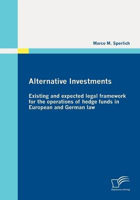 Alternative Investments: Existing and Expected Legal Framework for the Operations of Hedge Funds in European and German Law (Paperback)