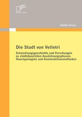 Die Stadt Von Velletri: Entwicklungsgeschichte Und Forschungen Zu St Dtebaulichen Ausdehnungsphasen, Haustypologien Und Konstruktionsmethoden (Paperback)