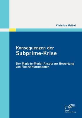 Konsequenzen Der Subprime-Krise: Der Mark-To-Model-Ansatz Zur Bewertung Von Finanzinstrumenten (Paperback)