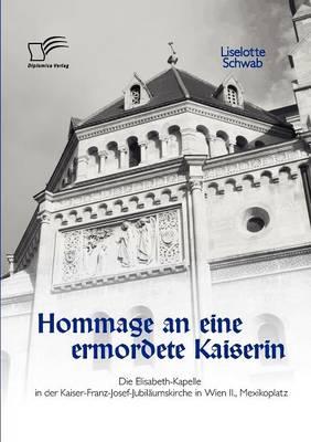 Hommage an Eine Ermordete Kaiserin: Die Elisabeth-Kapelle in Der Kaiser-Franz-Josef-Jubilaumskirche in Wien II., Mexikoplatz (Paperback)