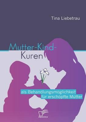 Mutter-Kind-Kuren ALS Behandlungsm Glichkeit Fur Ersch Pfte M Tter (Paperback)