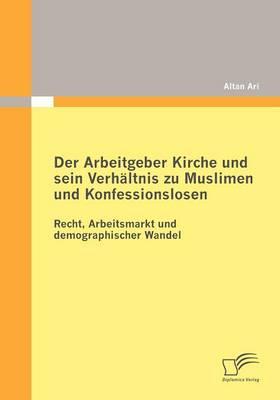 Der Arbeitgeber Kirche Und Sein Verh Ltnis Zu Muslimen Und Konfessionslosen (Paperback)
