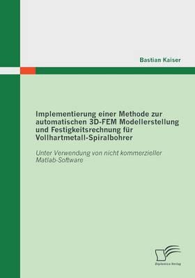Implementierung Einer Methode Zur Automatischen 3D-Fem Modellerstellung Und Festigkeitsrechnung Fur Vollhartmetall-Spiralbohrer: Unter Verwendung Von (Paperback)