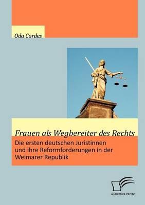 Frauen ALS Wegbereiter Des Rechts: Die Ersten Deutschen Juristinnen Und Ihre Reformforderungen in Der Weimarer Republik (Paperback)