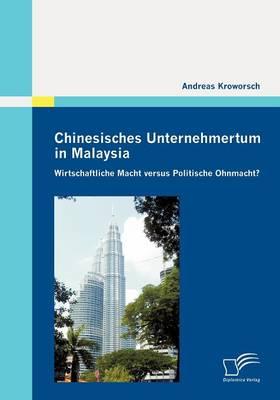 Chinesisches Unternehmertum in Malaysia: Wirtschaftliche Macht Versus Politische Ohnmacht? (Paperback)