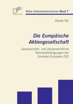 Die Europ Ische Aktiengesellschaft: Gesellschafts- Und Steuerrechtliche Rahmenbedingungen Der Societas Europaea (Se) (Paperback)