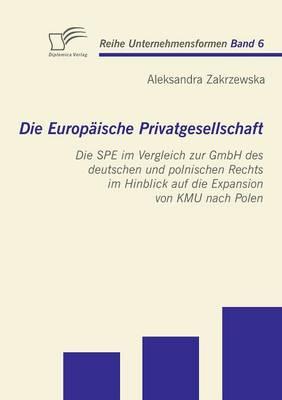 Die Europ Ische Privatgesellschaft: Die Spe Im Vergleich Zur Gmbh Des Deutschen Und Polnischen Rechts Im Hinblick Auf Die Expansion Von Kmu Nach Polen (Paperback)