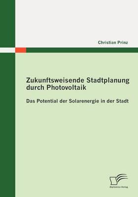 Zukunftsweisende Stadtplanung Durch Photovoltaik: Das Potential Der Solarenergie in Der Stadt (Paperback)