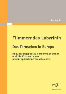 Flimmerndes Labyrinth: Das Fernsehen in Europa - Regulierungspolitik, Fordermassnahmen Und Die Chancen Eines Paneuropaischen Fernsehkanals (Paperback)