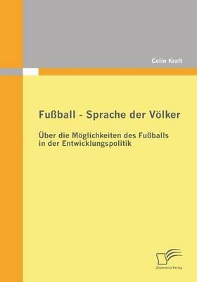 Fussball - Sprache Der Volker: Uber Die Moglichkeiten Des Fussballs in Der Entwicklungspolitik (Paperback)