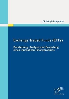 Exchange Traded Funds (ETFs) - Darstellung, Analyse Und Bewertung Eines Innovativen Finanzprodukts (Paperback)