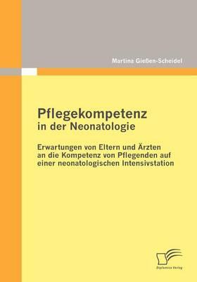 Pflegekompetenz in Der Neonatologie: Erwartungen Von Eltern Und Rzten an Die Kompetenz Von Pflegenden Auf Einer Neonatologischen Intensivstation (Paperback)