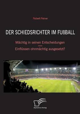 Der Schiedsrichter Im Fussball: Machtig in Seinen Entscheidungen - Einflussen Ohnmachtig Ausgesetzt? (Paperback)