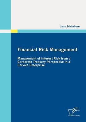 Financial Risk Management: Management of Interest Risk from a Corporate Treasury Perspective in a Service Enterprise (Paperback)