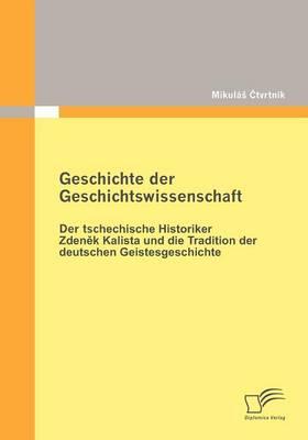 Geschichte Der Geschichtswissenschaft: Der Tschechische Historiker Zdenek Kalista Und Die Tradition Der Deutschen Geistesgeschichte (Paperback)