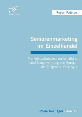 Seniorenmarketing Im Einzelhandel: Marketingstrategien Zur Erhaltung Und Neugewinnung Von Kunden Der Zielgruppe Best Ager (Paperback)