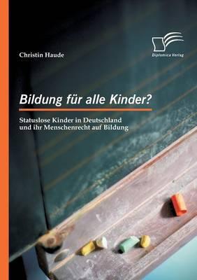 Bildung Fur Alle Kinder? Statuslose Kinder in Deutschland Und Ihr Menschenrecht Auf Bildung (Paperback)