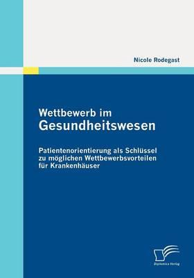 Wettbewerb Im Gesundheitswesen: Patientenorientierung ALS Schl Ssel Zu M Glichen Wettbewerbsvorteilen Fur Krankenh User (Paperback)